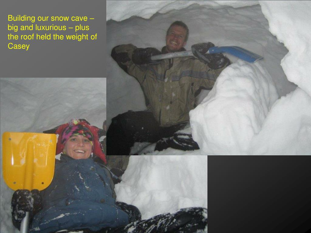 Building our snow cave – big and luxurious – plus the roof held the weight of Casey