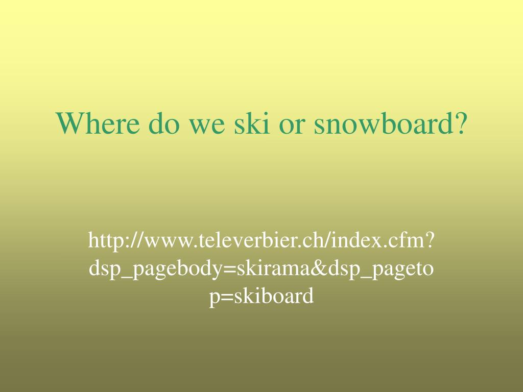 Where do we ski or snowboard?