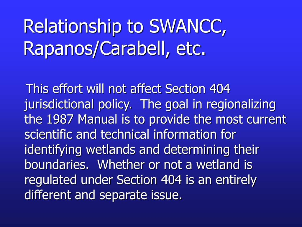 This effort will not affect Section 404 jurisdictional policy.  The goal in regionalizing the 1987 Manual is to provide the most current scientific and technical information for identifying wetlands and determining their boundaries.  Whether or not a wetland is regulated under Section 404 is an entirely different and separate issue.