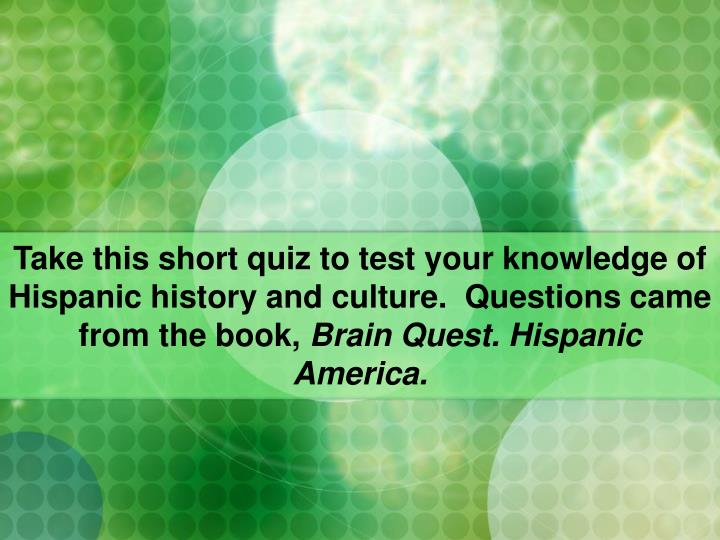 Take this short quiz to test your knowledge of Hispanic history and culture.  Questions came from th...