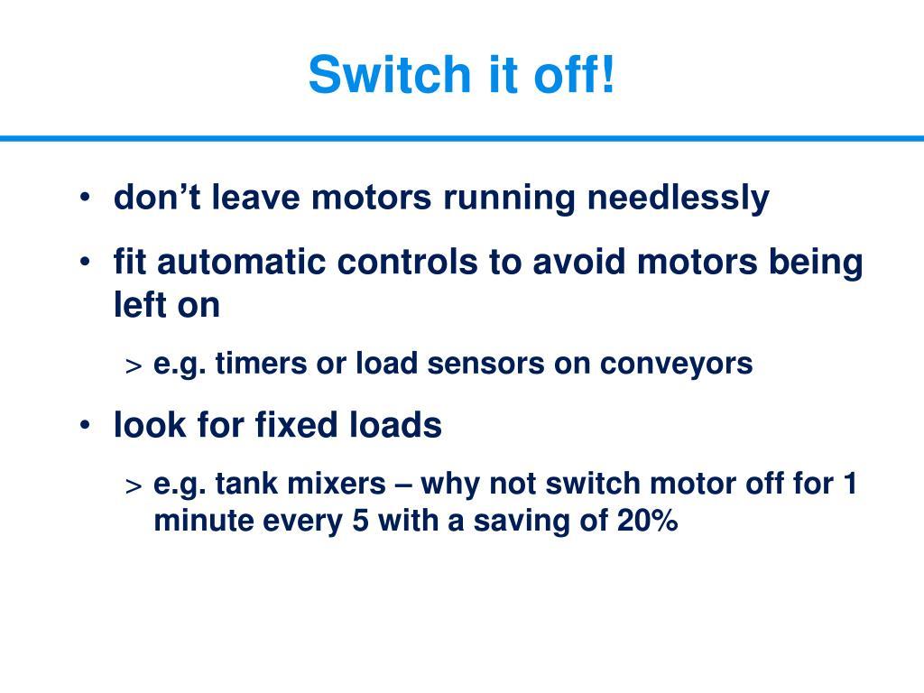 Switch it off!