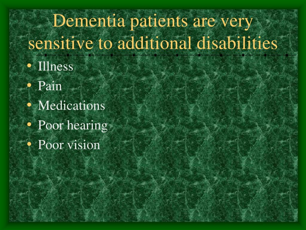Dementia patients are very sensitive to additional disabilities