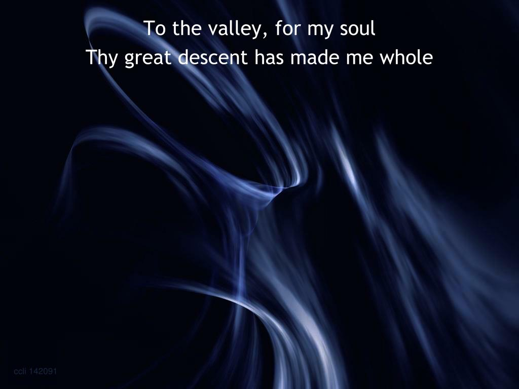 To the valley, for my soul