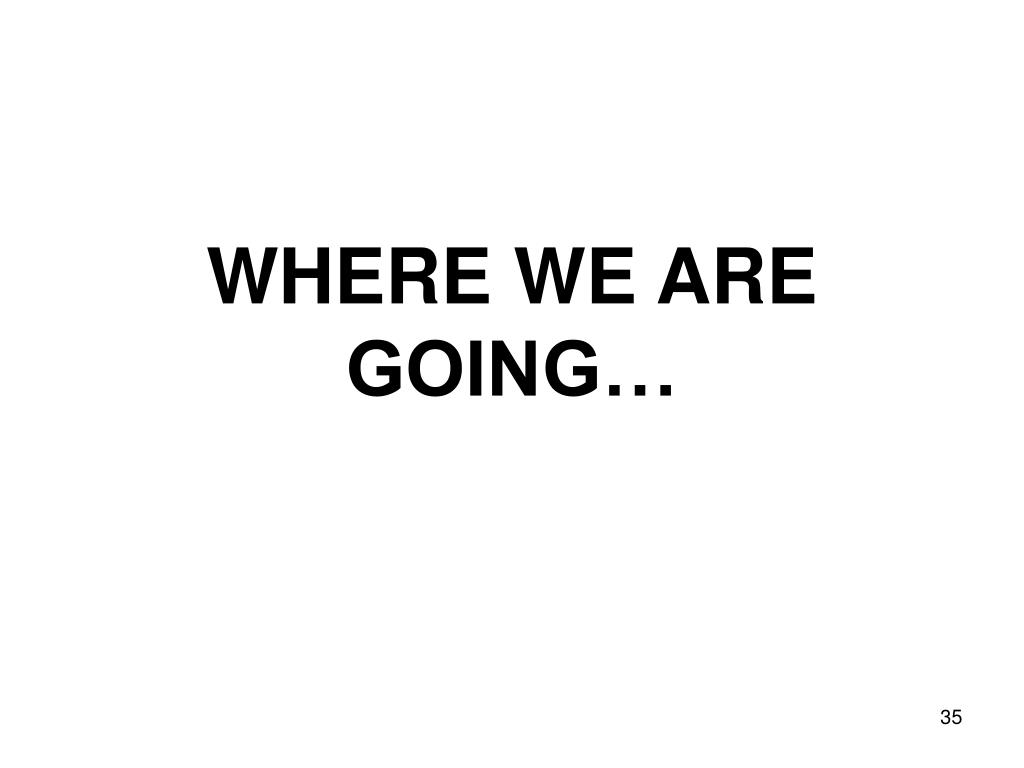 WHERE WE ARE GOING…