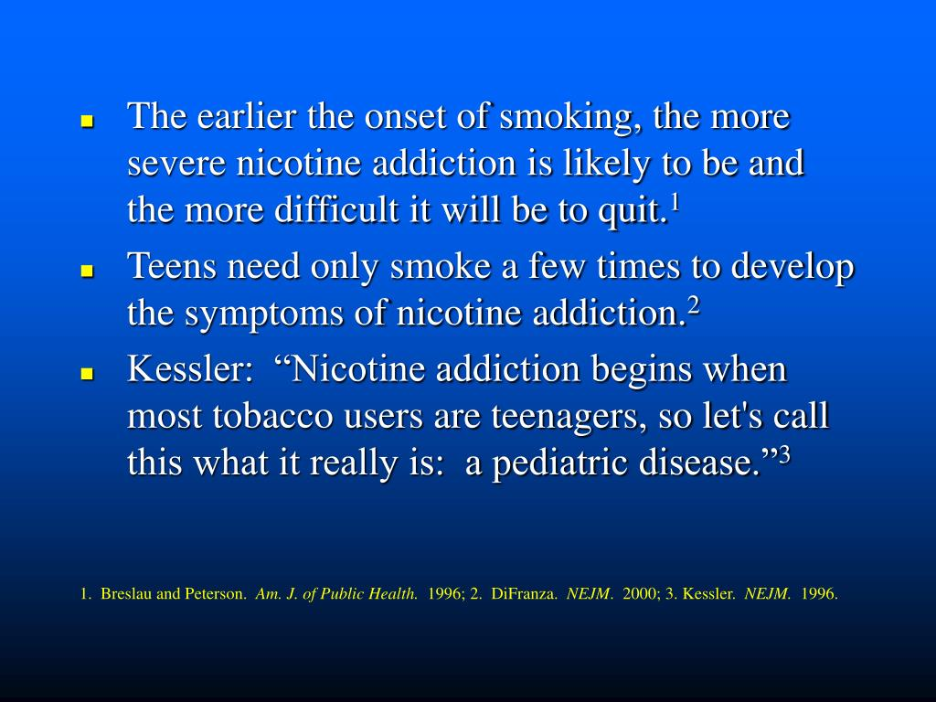 The earlier the onset of smoking, the more   severe nicotine addiction is likely to be and the more difficult it will be to quit.