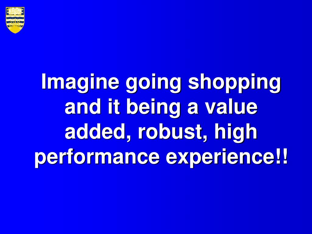 Imagine going shopping and it being a value added, robust, high performance experience!!