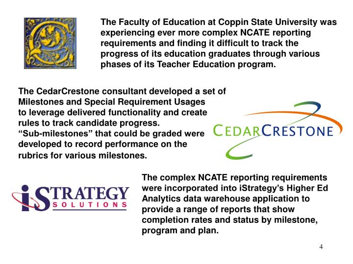 The Faculty of Education at Coppin State University was experiencing ever more complex NCATE reporting requirements and finding it difficult to track the progress of its education graduates through various phases of its Teacher Education program.