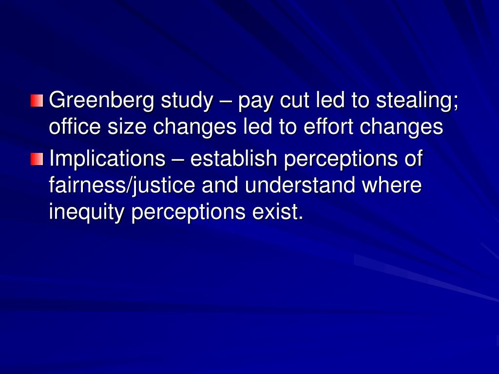 Greenberg study – pay cut led to stealing; office size changes led to effort changes