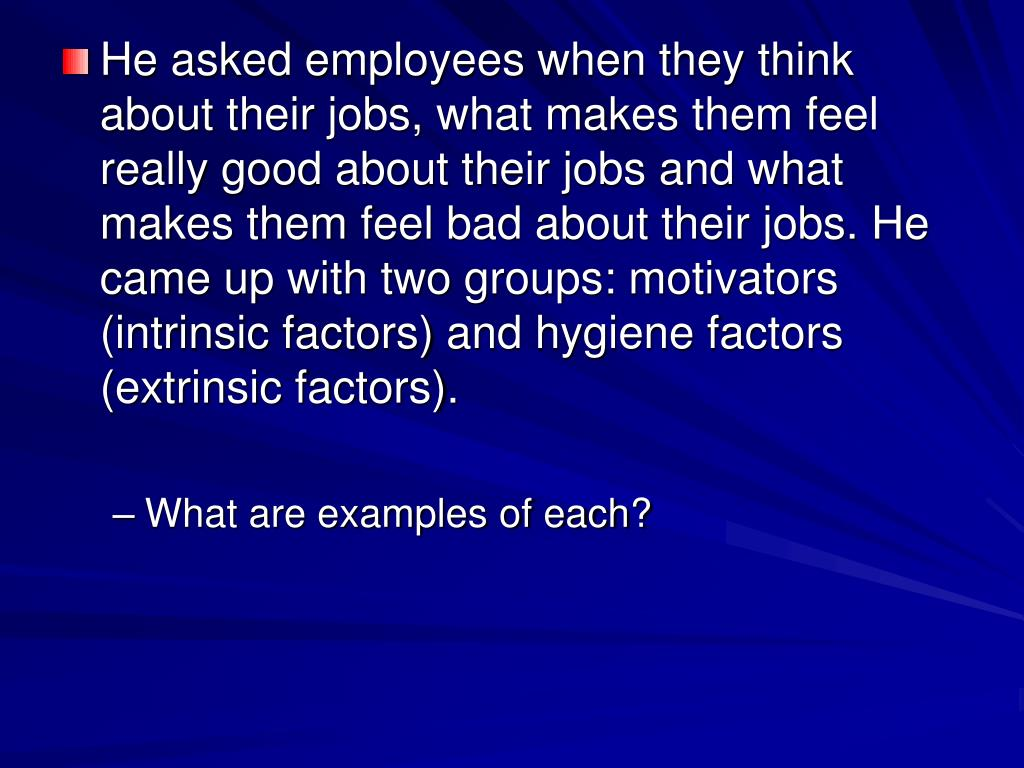 He asked employees when they think about their jobs, what makes them feel really good about their jobs and what makes them feel bad about their jobs. He came up with two groups: motivators (intrinsic factors) and hygiene factors (extrinsic factors).