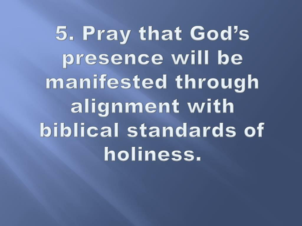 5. Pray that God's presence will be manifested through alignment with biblical standards of holiness.