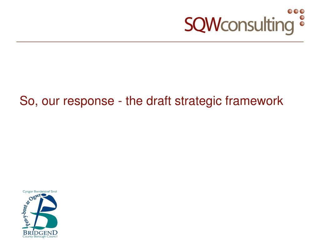 So, our response - the draft strategic framework