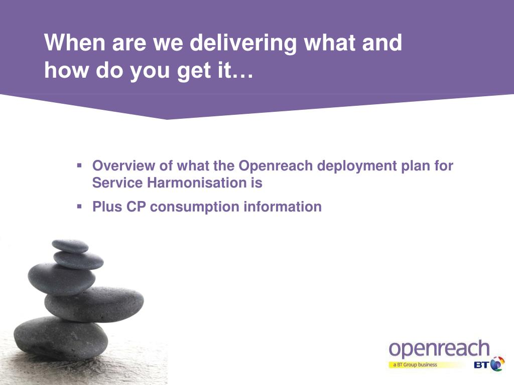 When are we delivering what and how do you get it…