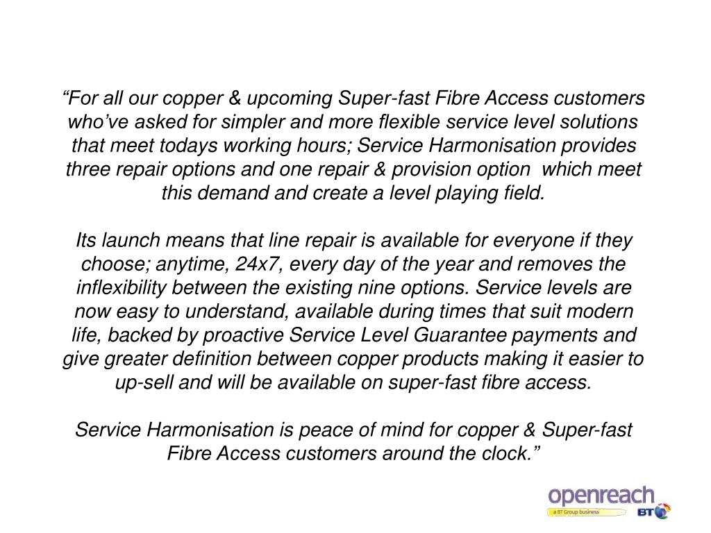 """""""For all our copper & upcoming Super-fast Fibre Access customers who've asked for simpler and more flexible service level solutions that meet todays working hours; Service Harmonisation provides three repair options and one repair & provision option  which meet this demand and create a level playing field."""