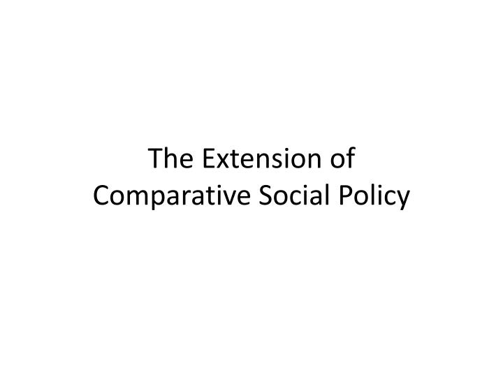 The extension of comparative social policy