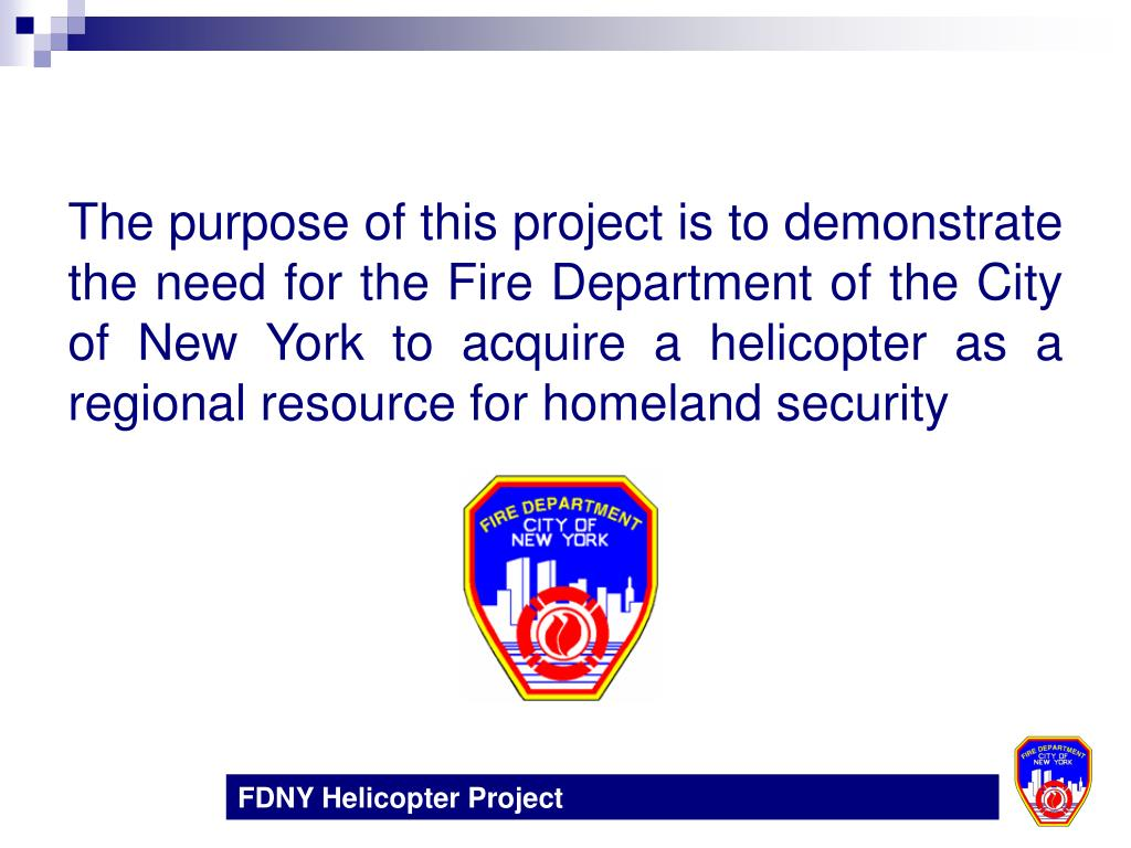 The purpose of this project is to demonstrate the need for the Fire Department of the City of New York to acquire a helicopter as a regional resource for homeland security