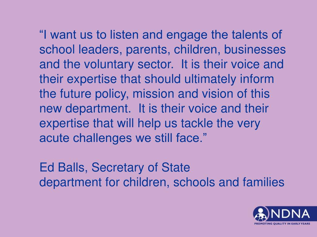 """""""I want us to listen and engage the talents of school leaders, parents, children, businesses and the voluntary sector.  It is their voice and their expertise that should ultimately inform the future policy, mission and vision of this new department.  It is their voice and their expertise that will help us tackle the very acute challenges we still face."""""""