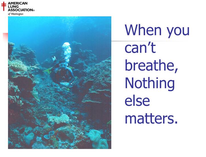 When you can't breathe, Nothing else matters.
