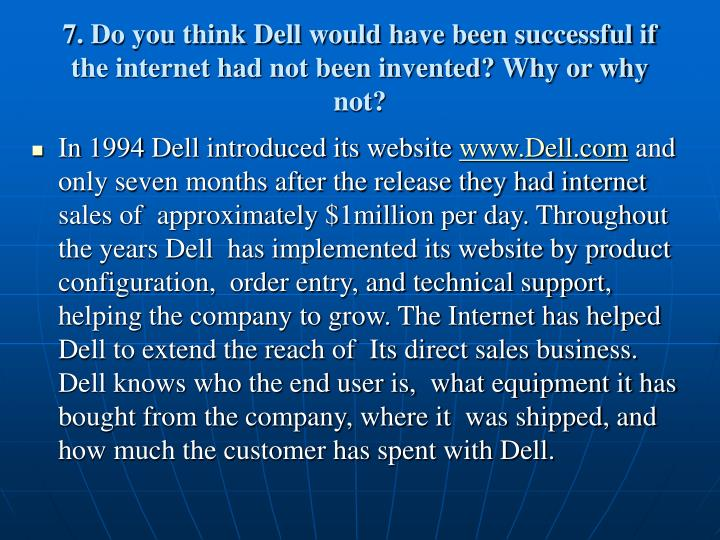 7. Do you think Dell would have been successful if the internet had not been invented? Why or why not?