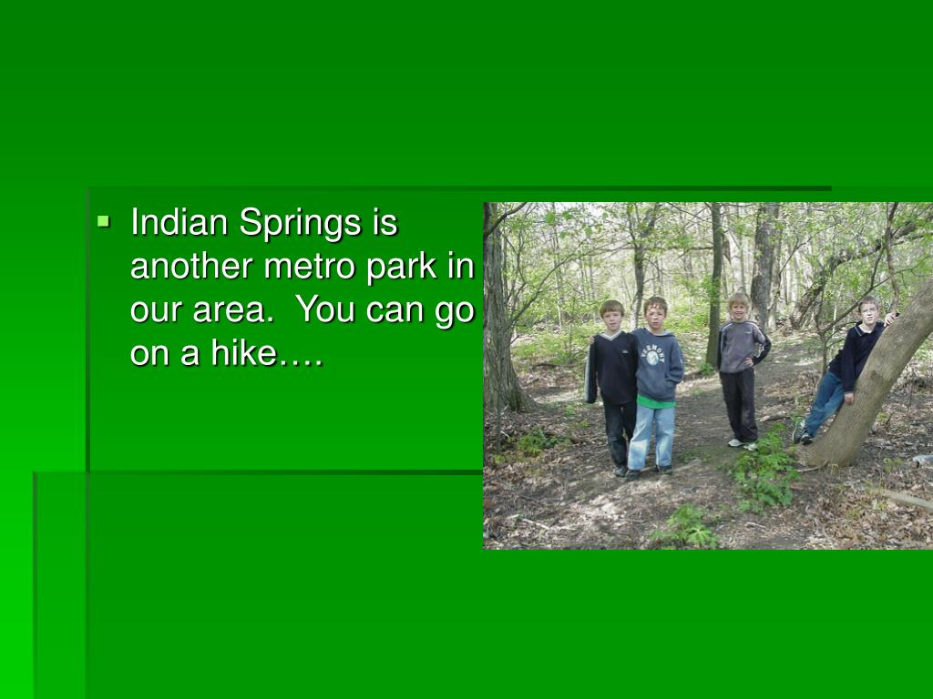 Indian Springs is another metro park in our area.  You can go on a hike….