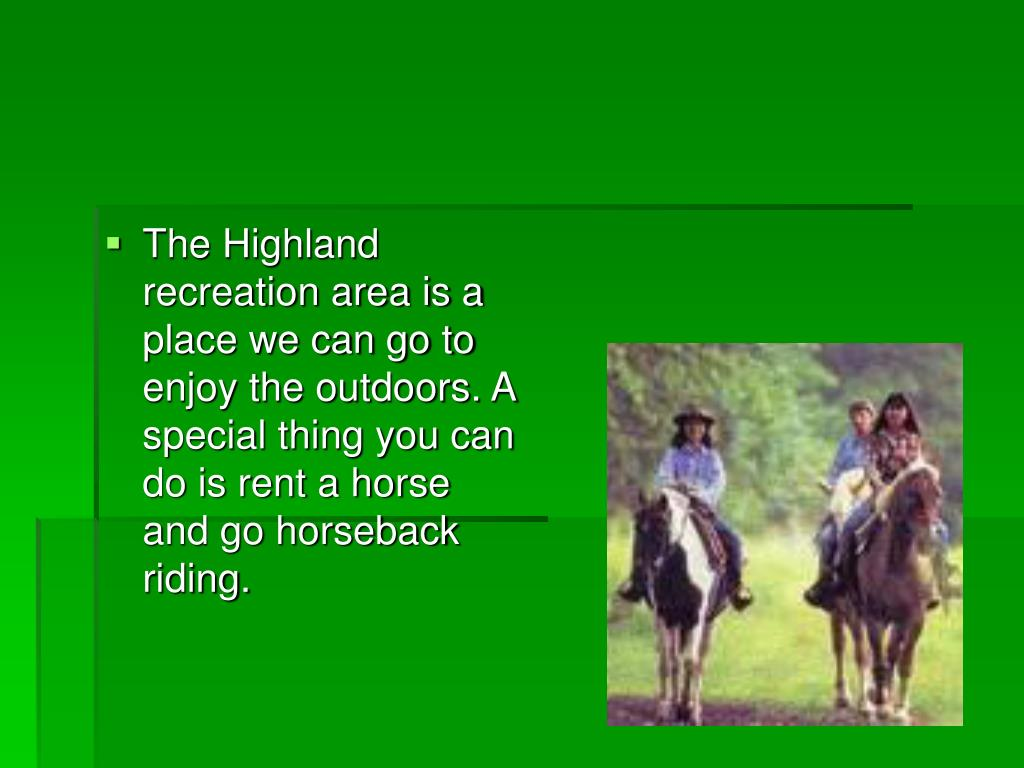 The Highland recreation area is a place we can go to enjoy the outdoors. A special thing you can do is rent a horse and go horseback riding.