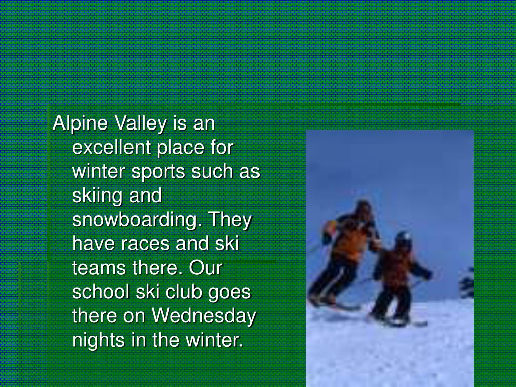 Alpine Valley is an excellent place for winter sports such as skiing and snowboarding. They have races and ski teams there. Our school ski club goes there on Wednesday nights in the winter.
