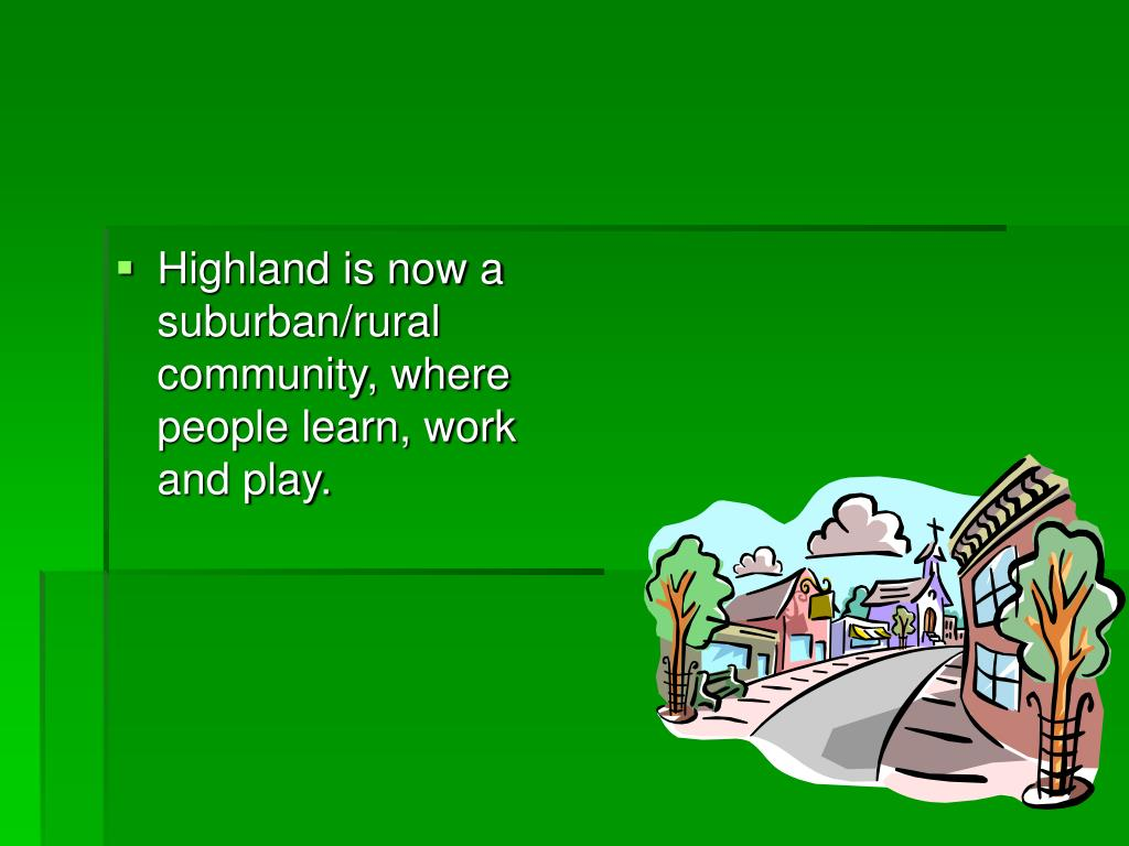 Highland is now a suburban/rural community, where people learn, work and play.