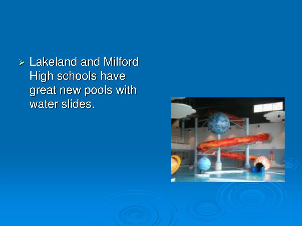 Lakeland and Milford High schools have great new pools with water slides.