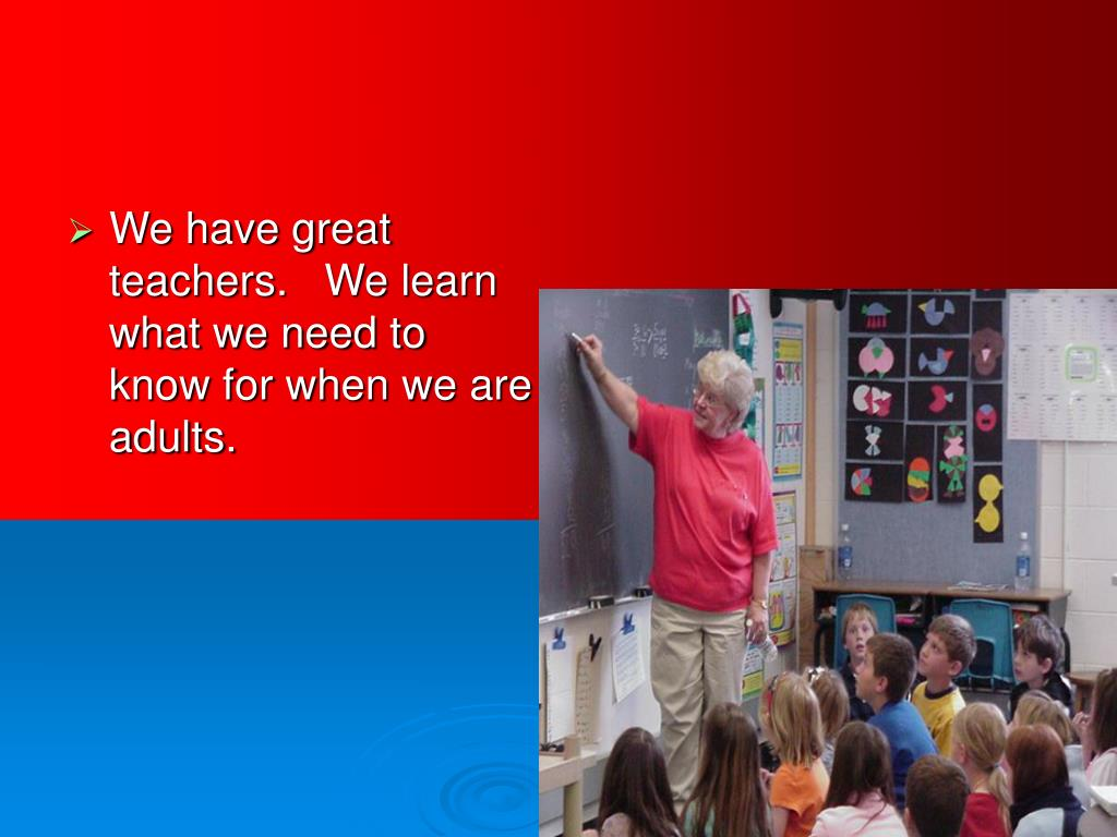 We have great teachers.   We learn what we need to know for when we are adults.