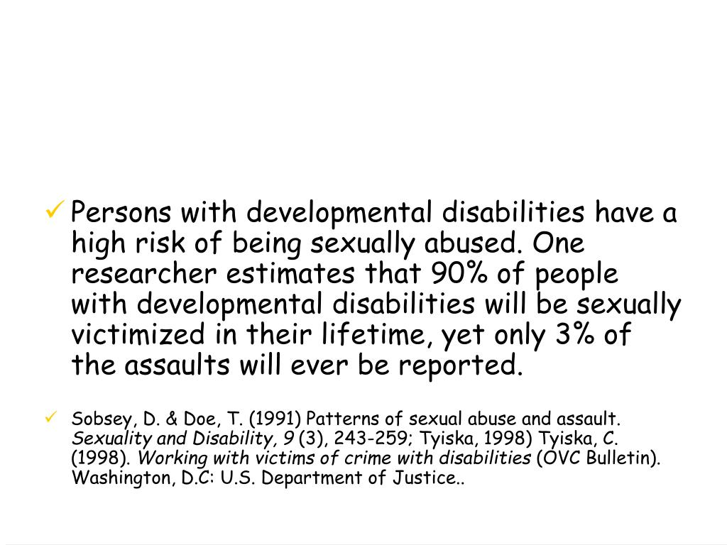 Persons with developmental disabilities have a high risk of being sexually abused. One researcher estimates that 90% of people with developmental disabilities will be sexually victimized in their lifetime, yet only 3% of the assaults will ever be reported.