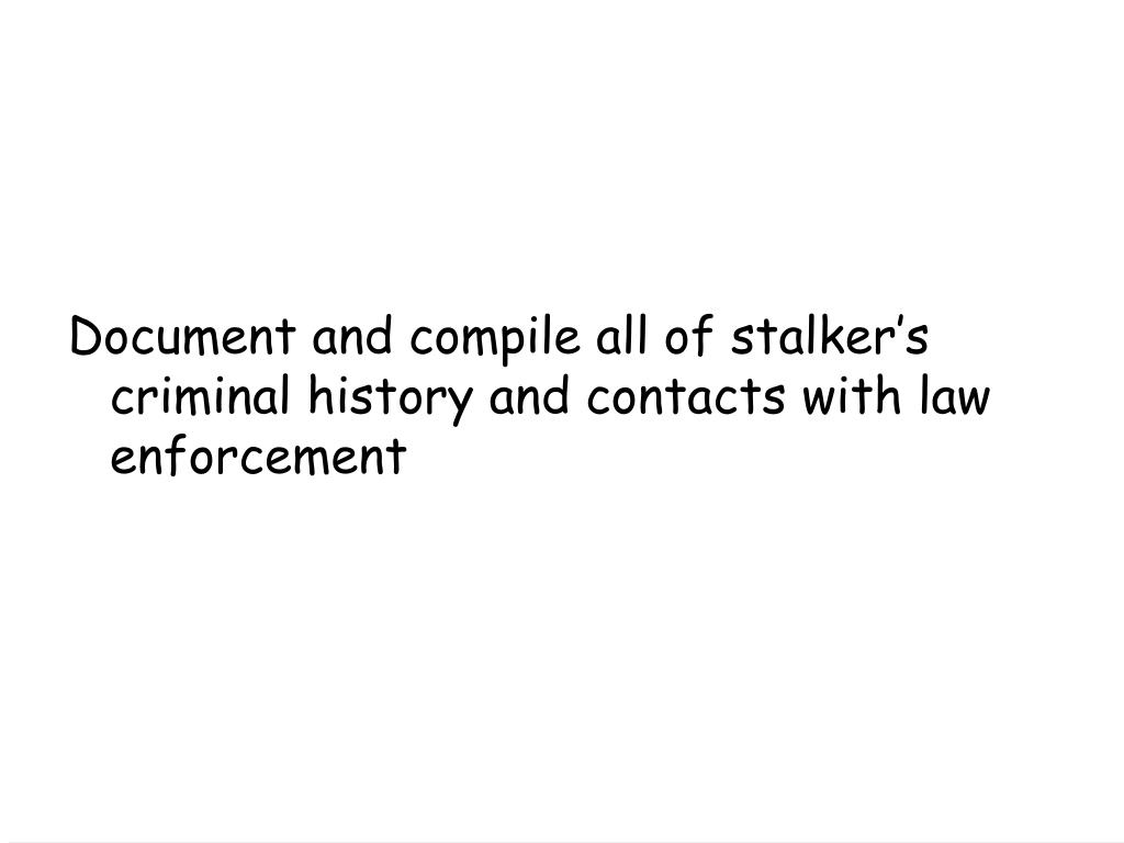 Document and compile all of stalker's criminal history and contacts with law enforcement