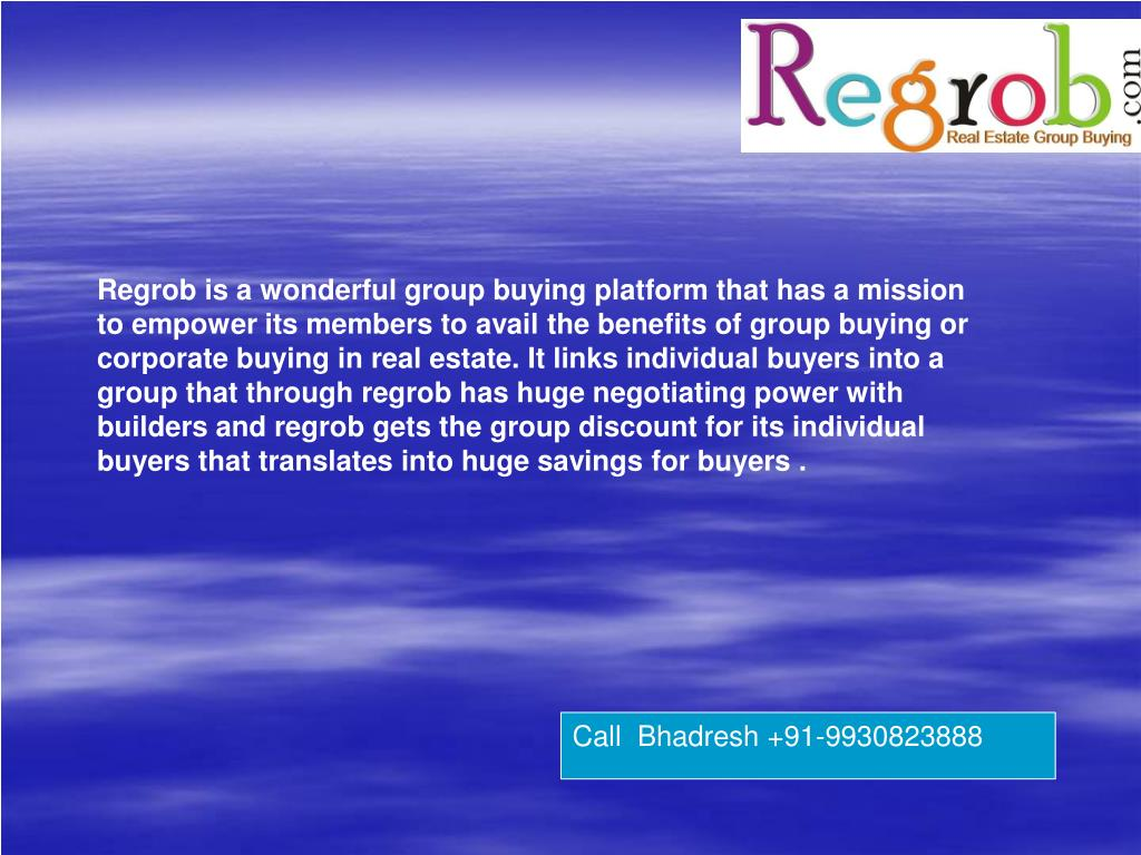 Regrob is a wonderful group buying platform that has a mission to empower its members to avail the benefits of group buying or corporate buying in real estate. It links individual buyers into a group that through regrob has huge negotiating power with builders and regrob gets the group discount for its individual buyers that translates into huge savings for buyers .