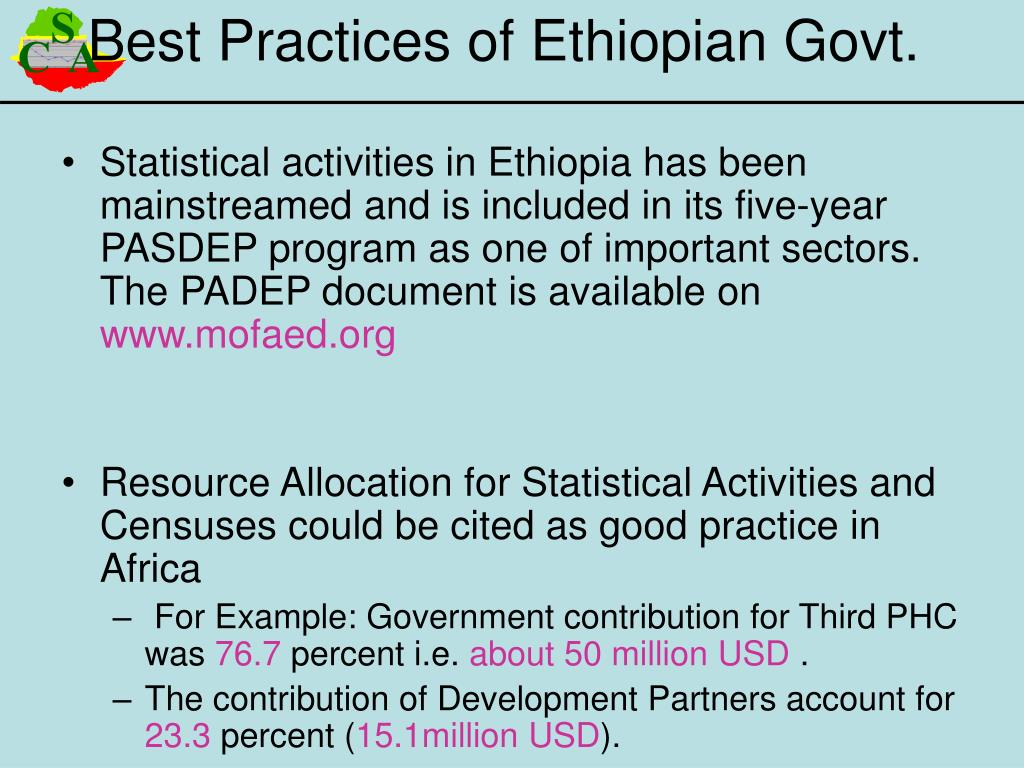 Statistical activities in Ethiopia has been mainstreamed and is included in its five-year PASDEP program as one of important sectors. The PADEP document is available on