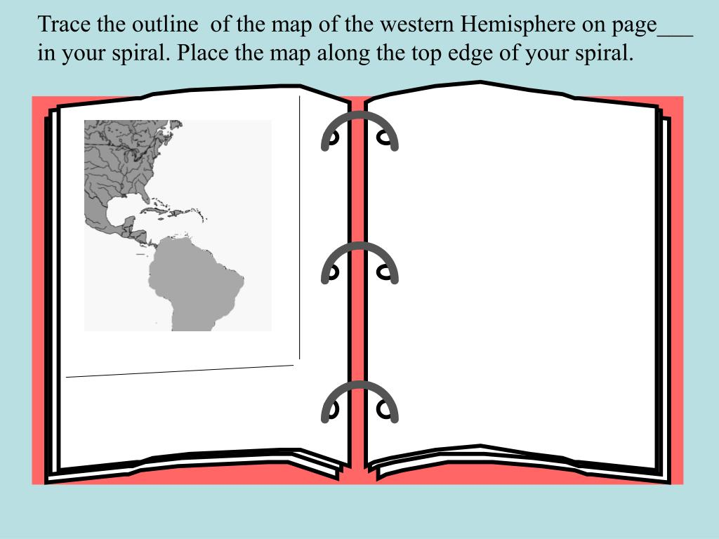 Trace the outline  of the map of the western Hemisphere on page___ in your spiral. Place the map along the top edge of your spiral.