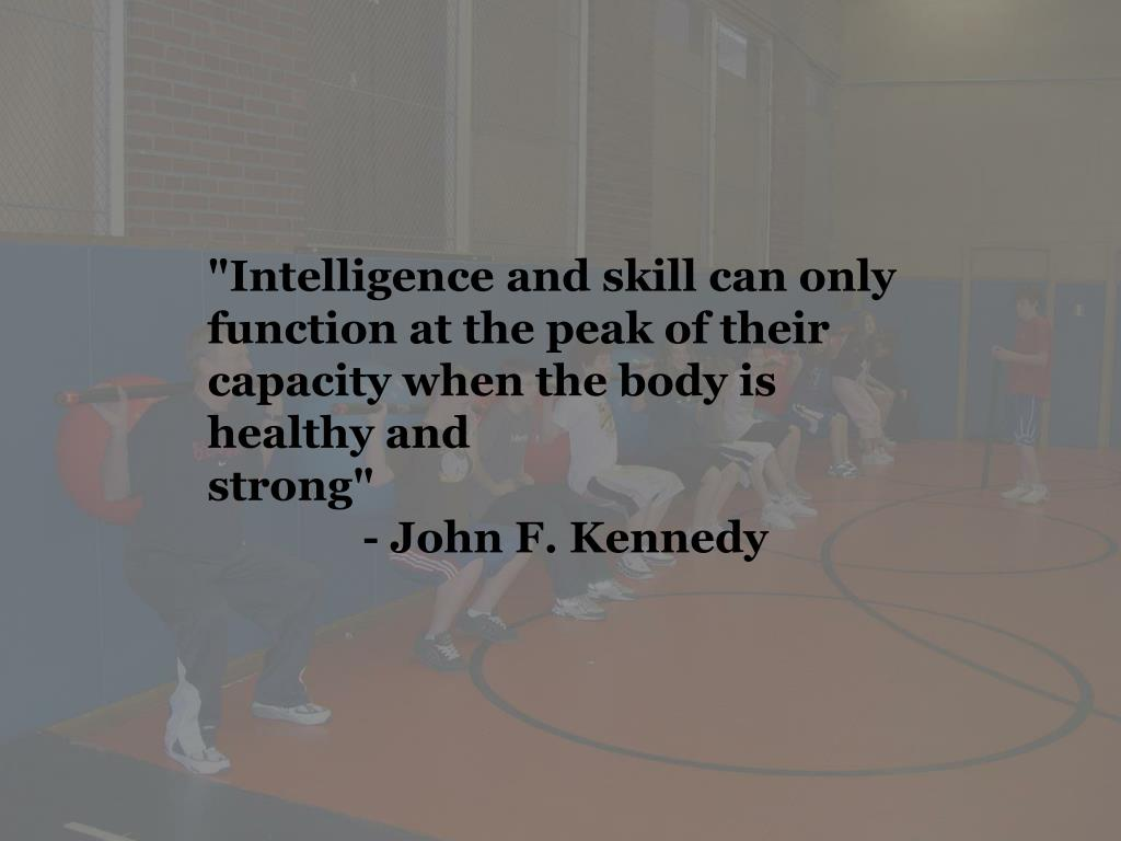 """""""Intelligence and skill can only function at the peak of their capacity when the body is healthy and strong""""- John F. Kennedy"""