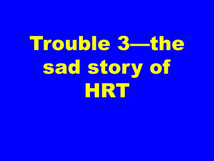 Trouble 3—the sad story of HRT