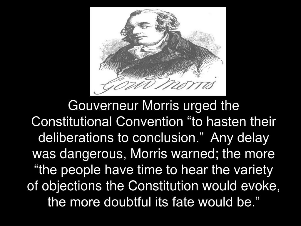"""Gouverneur Morris urged the Constitutional Convention """"to hasten their deliberations to conclusion.""""  Any delay was dangerous, Morris warned; the more """"the people have time to hear the variety of objections the Constitution would evoke, the more doubtful its fate would be."""""""