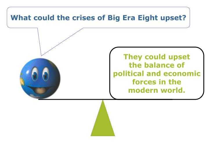 What could the crises of Big Era Eight upset?