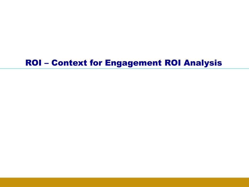 ROI – Context for Engagement ROI Analysis