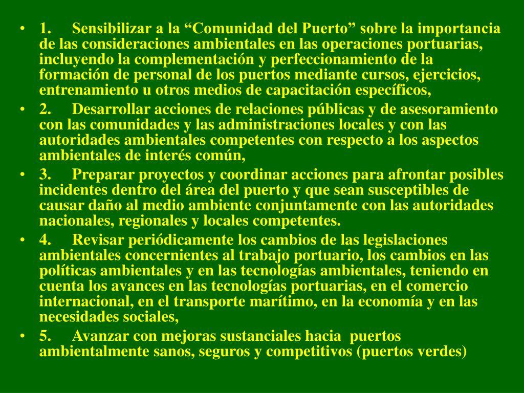 """1.Sensibilizar a la """"Comunidad del Puerto"""" sobre la importancia de las consideraciones ambientales en las operaciones portuarias, incluyendo la complementación y perfeccionamiento de la formación de personal de los puertos mediante cursos, ejercicios, entrenamiento u otros medios de capacitación específicos,"""