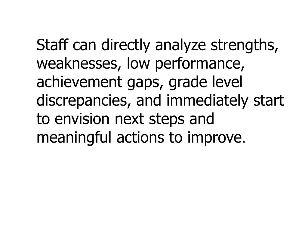 Staff can directly analyze strengths, weaknesses, low performance, achievement gaps, grade level discrepancies, and immediately start to envision next steps and meaningful actions to improve