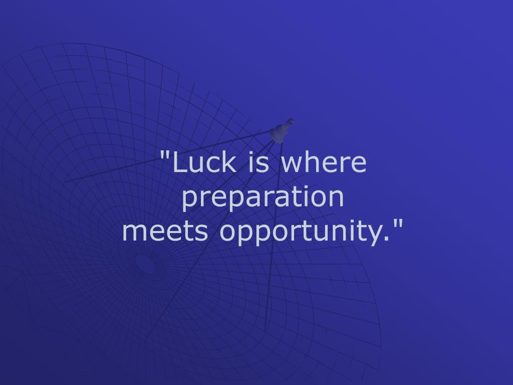 """Luck is where preparation"
