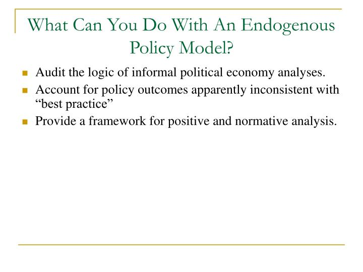 What Can You Do With An Endogenous Policy Model?