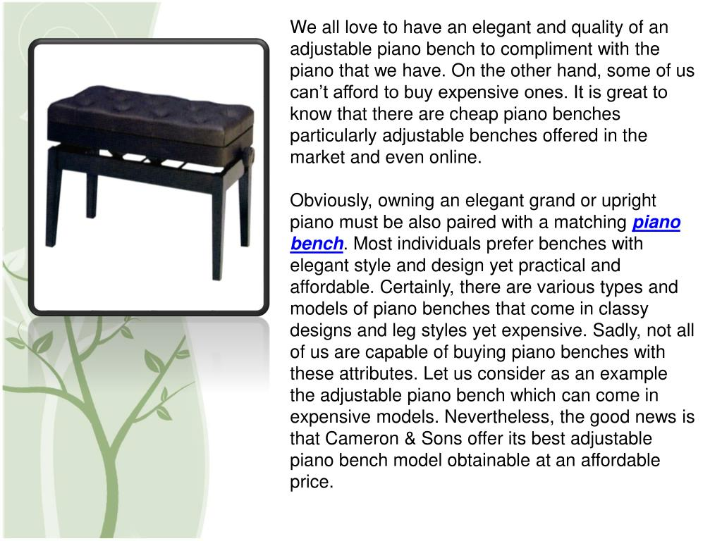 We all love to have an elegant and quality of an adjustable piano bench to compliment with the piano that we have. On the other hand, some of us can't afford to buy expensive ones. It is great to know that there are cheap piano benches particularly adjustable benches offered in the market and even online