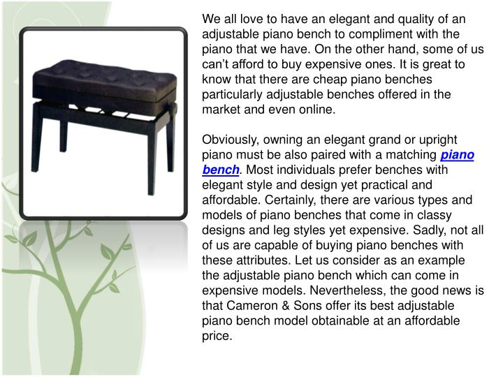 We all love to have an elegant and quality of an adjustable piano bench to compliment with the piano...