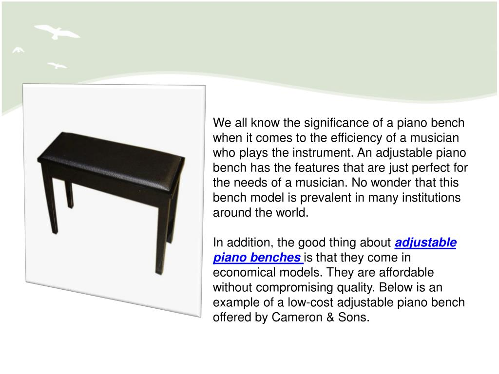 We all know the significance of a piano bench when it comes to the efficiency of a musician who plays the instrument. An adjustable piano bench has the features that are just perfect for the needs of a musician. No wonder that this bench model is prevalent in many institutions around the world.