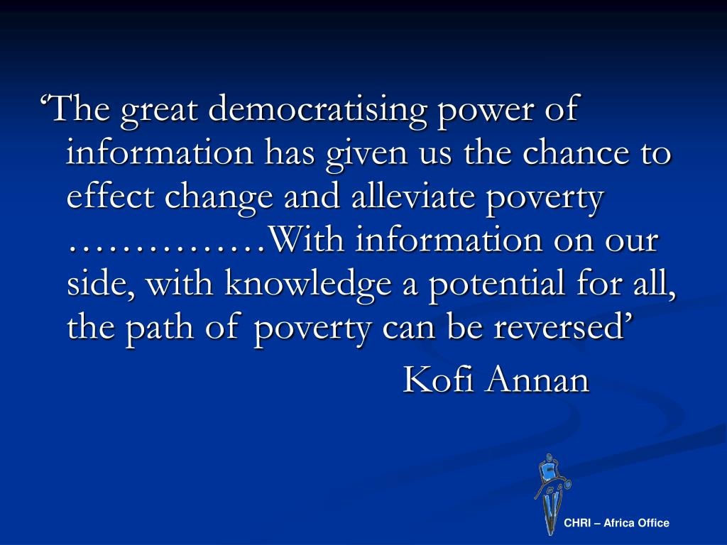 'The great democratising power of information has given us the chance to effect change and alleviate poverty ……………With information on our side, with knowledge a potential for all, the path of poverty can be reversed'