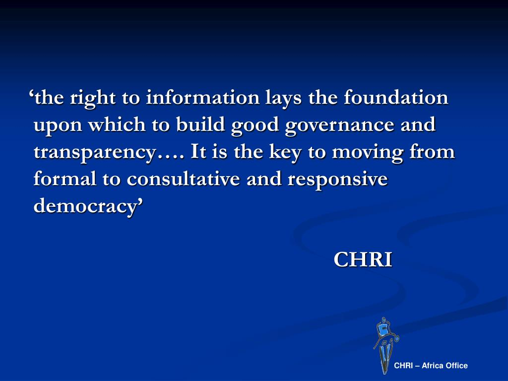'the right to information lays the foundation upon which to build good governance and transparency…. It is the key to moving from formal to consultative and responsive democracy'