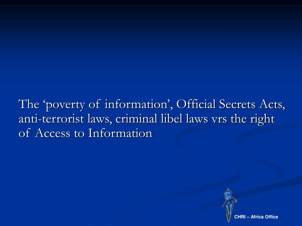 The 'poverty of information', Official Secrets Acts, anti-terrorist laws, criminal libel laws vrs the right of Access to Information