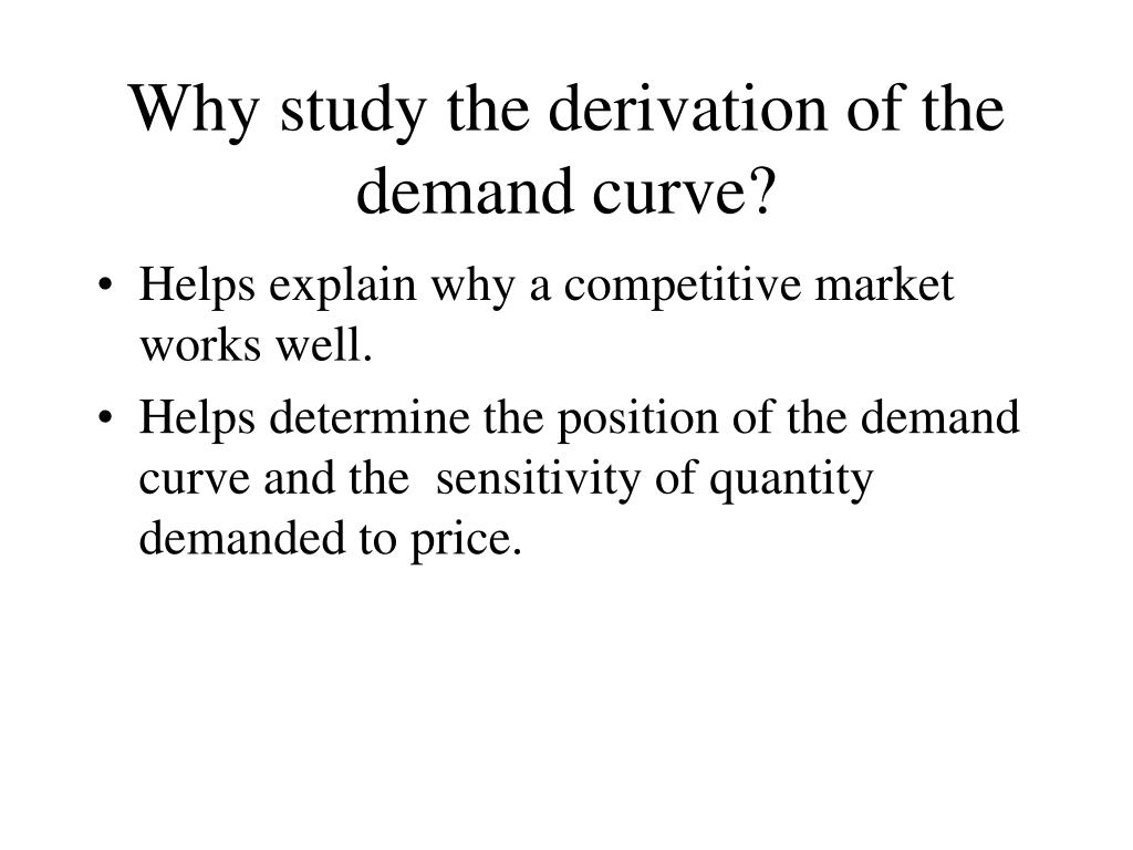 Why study the derivation of the demand curve?