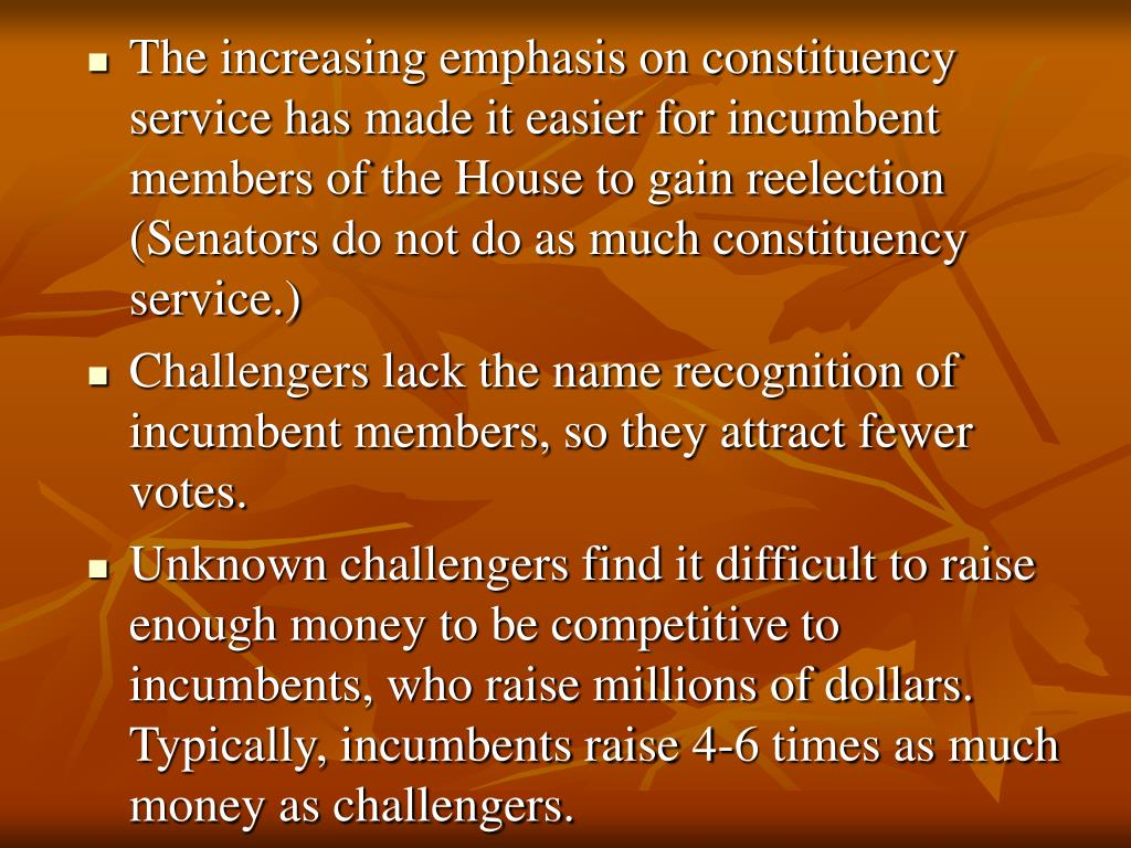 The increasing emphasis on constituency service has made it easier for incumbent members of the House to gain reelection (Senators do not do as much constituency service.)